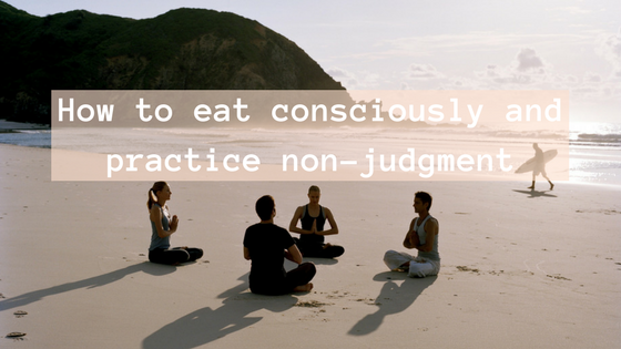 How to eat consciously and practice non-judgment